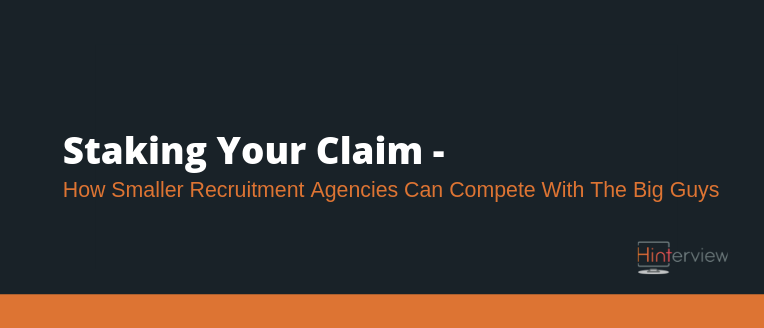 Staking Your Claim – How Smaller Recruitment Agencies Can Compete with The Big Guys