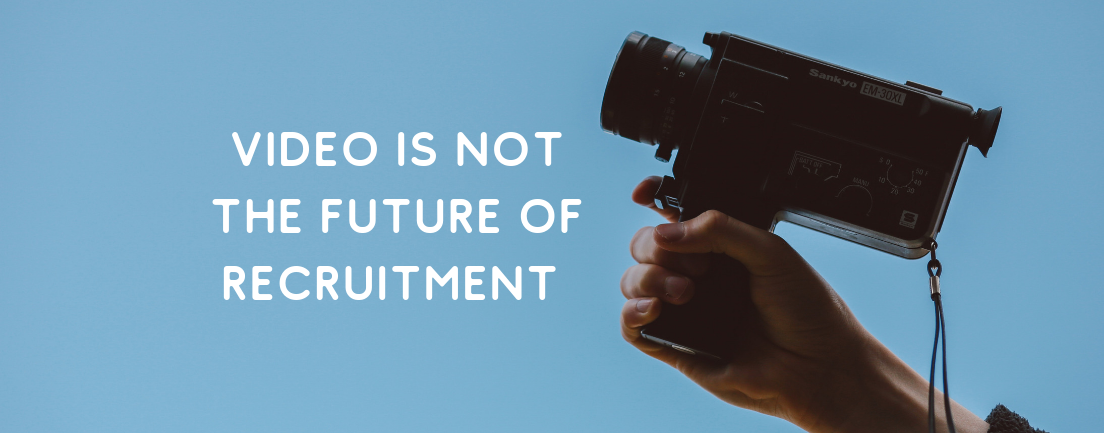 Video Is Not The Future Of Recruitment